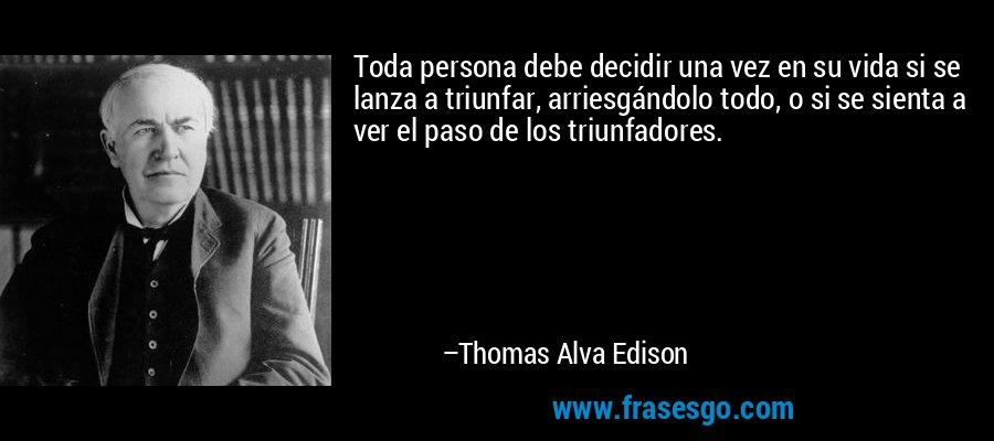 Toda persona debe decidir una vez en su vida si se lanza a triunfar, arriesgándolo todo, o si se sienta a ver el paso de los triunfadores. – Thomas Alva Edison