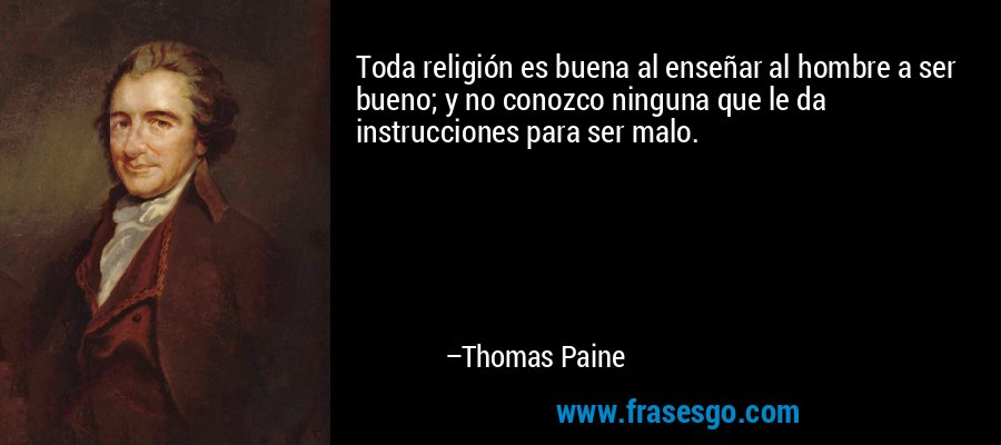 Toda religión es buena al enseñar al hombre a ser bueno; y no conozco ninguna que le da instrucciones para ser malo. – Thomas Paine