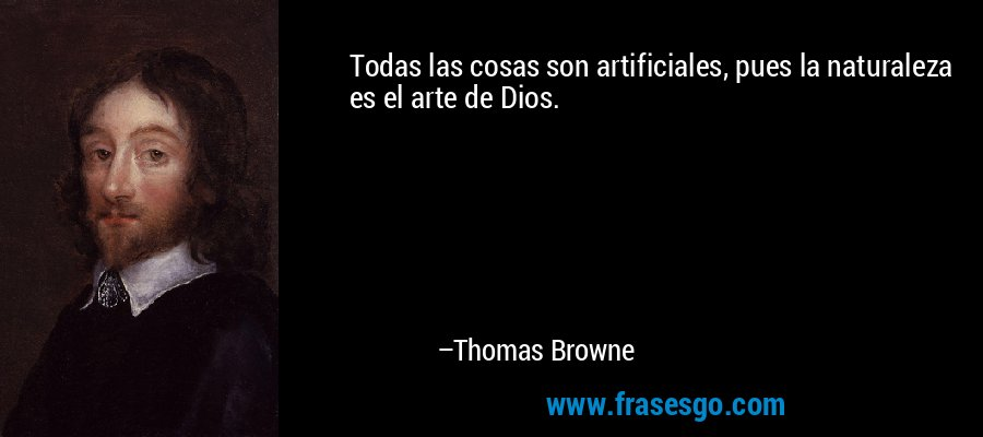 Todas las cosas son artificiales, pues la naturaleza es el arte de Dios. – Thomas Browne