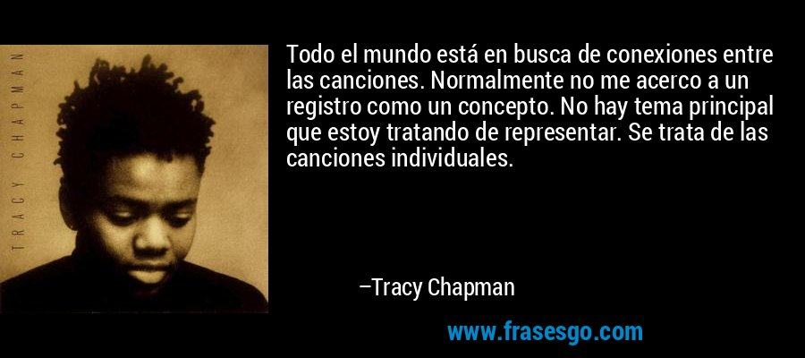 Todo el mundo está en busca de conexiones entre las canciones. Normalmente no me acerco a un registro como un concepto. No hay tema principal que estoy tratando de representar. Se trata de las canciones individuales. – Tracy Chapman