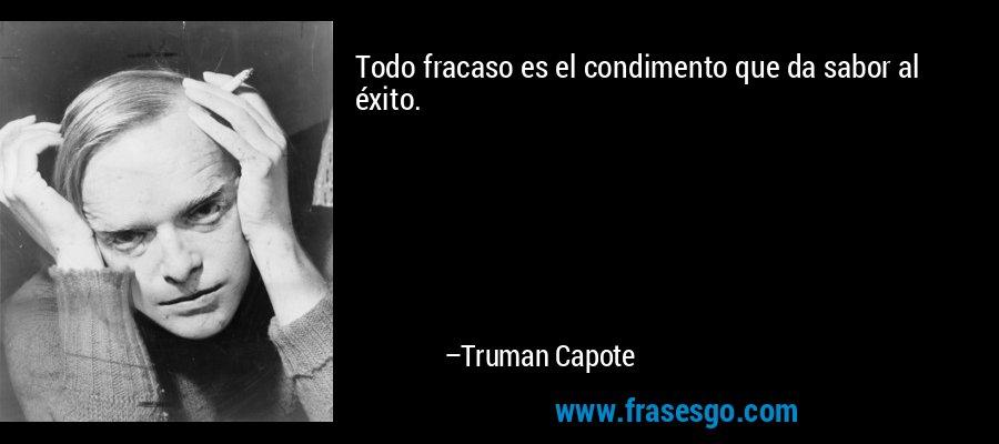 Todo fracaso es el condimento que da sabor al éxito. – Truman Capote