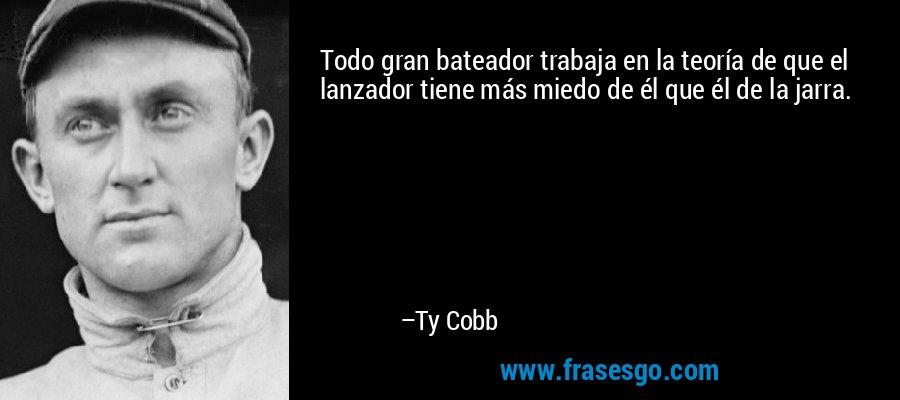 Todo gran bateador trabaja en la teoría de que el lanzador tiene más miedo de él que él de la jarra. – Ty Cobb