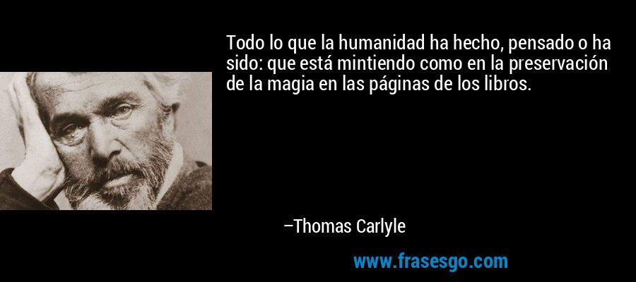 Todo lo que la humanidad ha hecho, pensado o ha sido: que está mintiendo como en la preservación de la magia en las páginas de los libros. – Thomas Carlyle