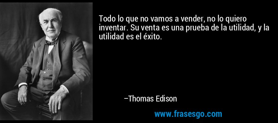 Todo lo que no vamos a vender, no lo quiero inventar. Su venta es una prueba de la utilidad, y la utilidad es el éxito. – Thomas Edison