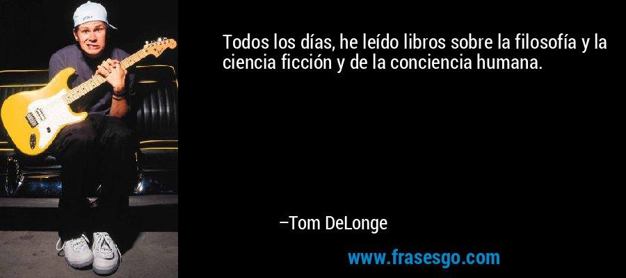 Todos los días, he leído libros sobre la filosofía y la ciencia ficción y de la conciencia humana. – Tom DeLonge