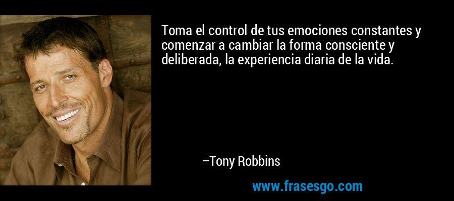 Toma el control de tus emociones constantes y comenzar a cambiar la forma consciente y deliberada, la experiencia diaria de la vida. – Tony Robbins