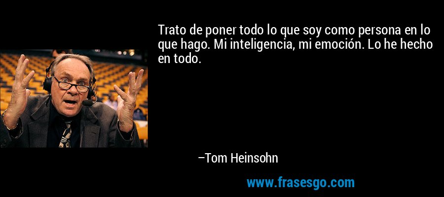 Trato de poner todo lo que soy como persona en lo que hago. Mi inteligencia, mi emoción. Lo he hecho en todo. – Tom Heinsohn