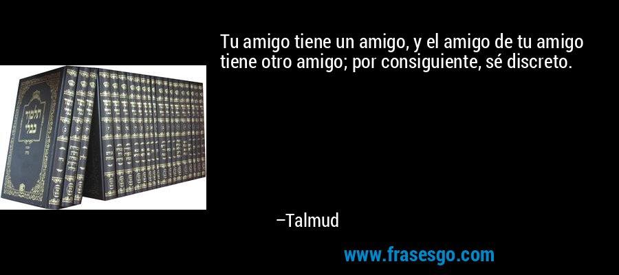 Tu amigo tiene un amigo, y el amigo de tu amigo tiene otro amigo; por consiguiente, sé discreto. – Talmud