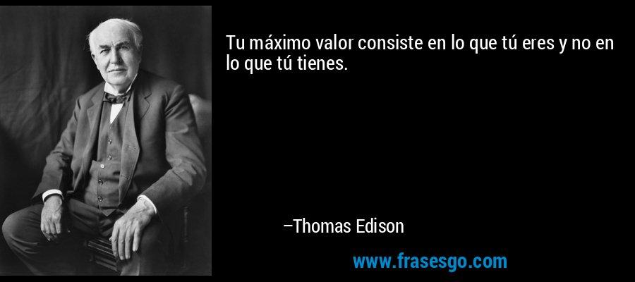 Tu máximo valor consiste en lo que tú eres y no en lo que tú tienes. – Thomas Edison