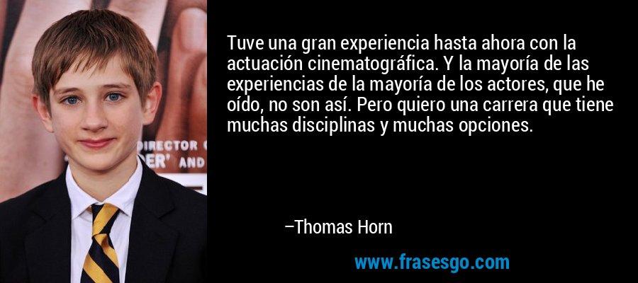 Tuve una gran experiencia hasta ahora con la actuación cinematográfica. Y la mayoría de las experiencias de la mayoría de los actores, que he oído, no son así. Pero quiero una carrera que tiene muchas disciplinas y muchas opciones. – Thomas Horn
