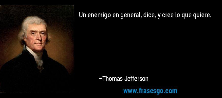 Un enemigo en general, dice, y cree lo que quiere. – Thomas Jefferson
