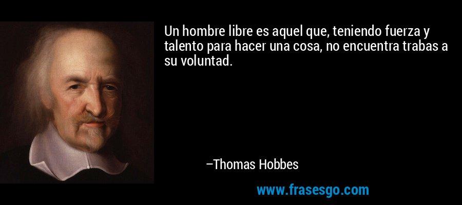 Un hombre libre es aquel que, teniendo fuerza y talento para hacer una cosa, no encuentra trabas a su voluntad. – Thomas Hobbes