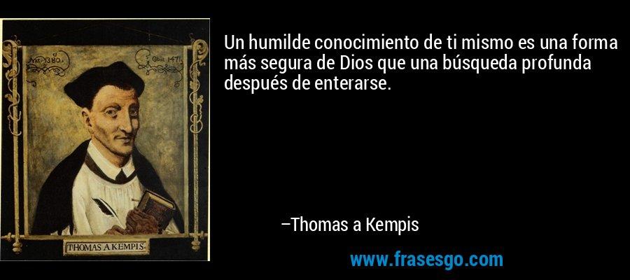 Un humilde conocimiento de ti mismo es una forma más segura de Dios que una búsqueda profunda después de enterarse. – Thomas a Kempis