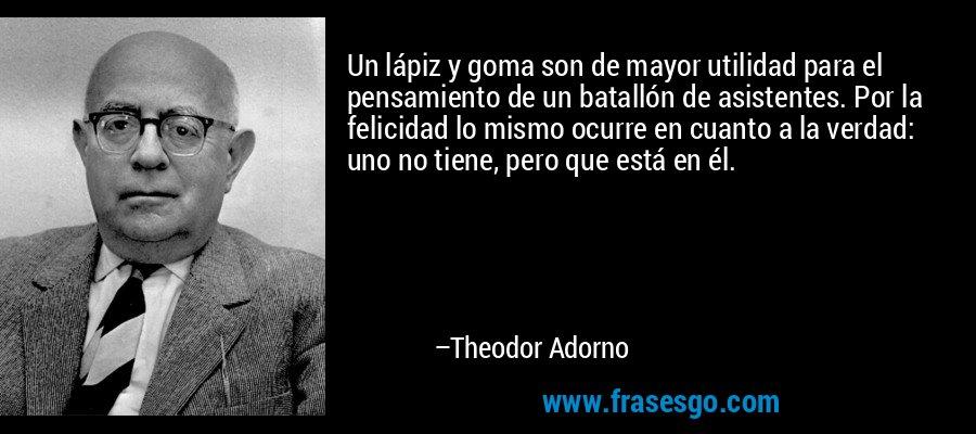 Un lápiz y goma son de mayor utilidad para el pensamiento de un batallón de asistentes. Por la felicidad lo mismo ocurre en cuanto a la verdad: uno no tiene, pero que está en él. – Theodor Adorno