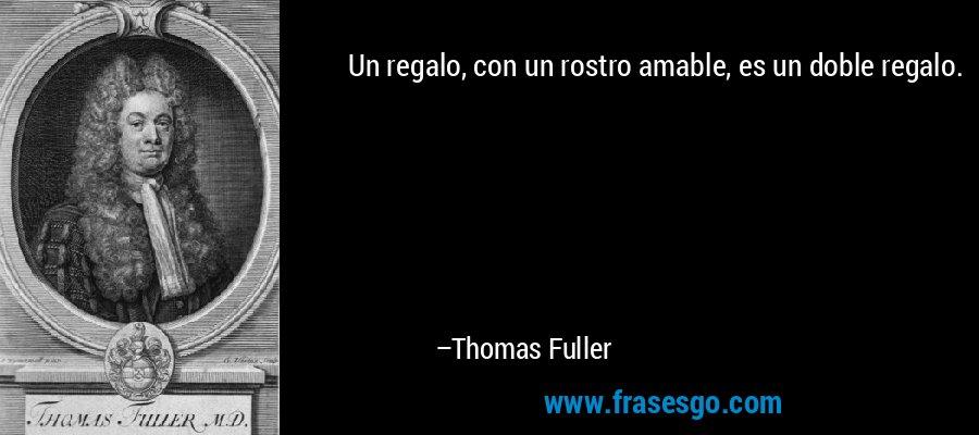 Un regalo, con un rostro amable, es un doble regalo. – Thomas Fuller
