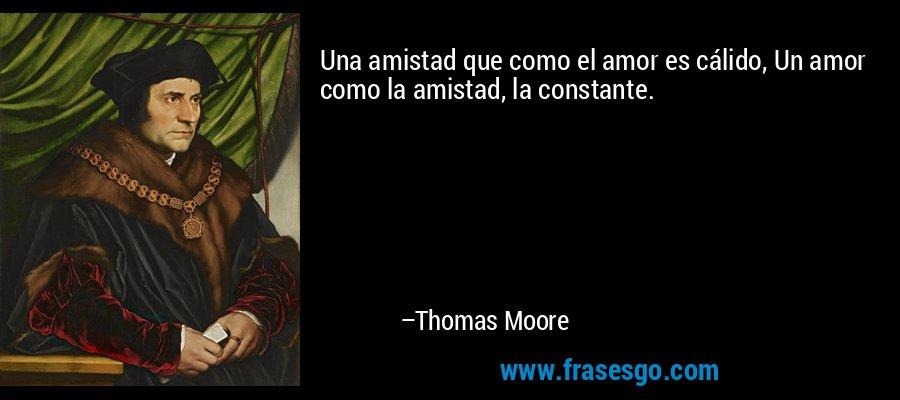 Una amistad que como el amor es cálido, Un amor como la amistad, la constante. – Thomas Moore
