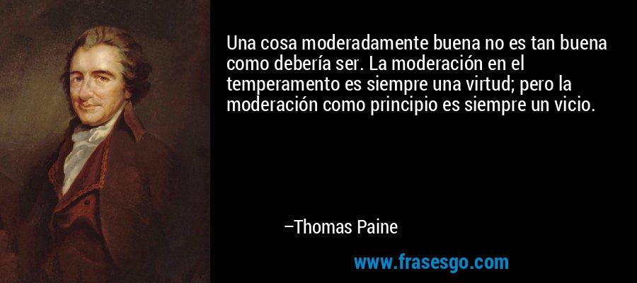 Una cosa moderadamente buena no es tan buena como debería ser. La moderación en el temperamento es siempre una virtud; pero la moderación como principio es siempre un vicio. – Thomas Paine