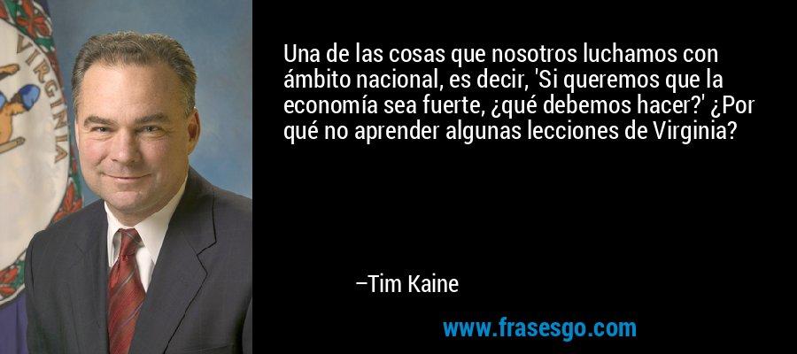Una de las cosas que nosotros luchamos con ámbito nacional, es decir, 'Si queremos que la economía sea fuerte, ¿qué debemos hacer?' ¿Por qué no aprender algunas lecciones de Virginia? – Tim Kaine