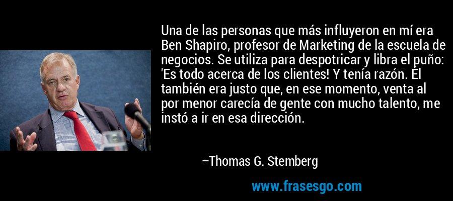 Una de las personas que más influyeron en mí era Ben Shapiro, profesor de Marketing de la escuela de negocios. Se utiliza para despotricar y libra el puño: 'Es todo acerca de los clientes! Y tenía razón. Él también era justo que, en ese momento, venta al por menor carecía de gente con mucho talento, me instó a ir en esa dirección. – Thomas G. Stemberg
