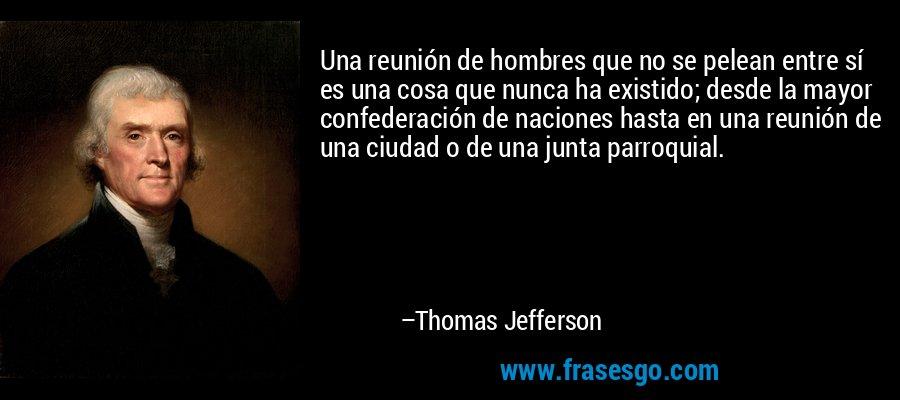 Una reunión de hombres que no se pelean entre sí es una cosa que nunca ha existido; desde la mayor confederación de naciones hasta en una reunión de una ciudad o de una junta parroquial. – Thomas Jefferson