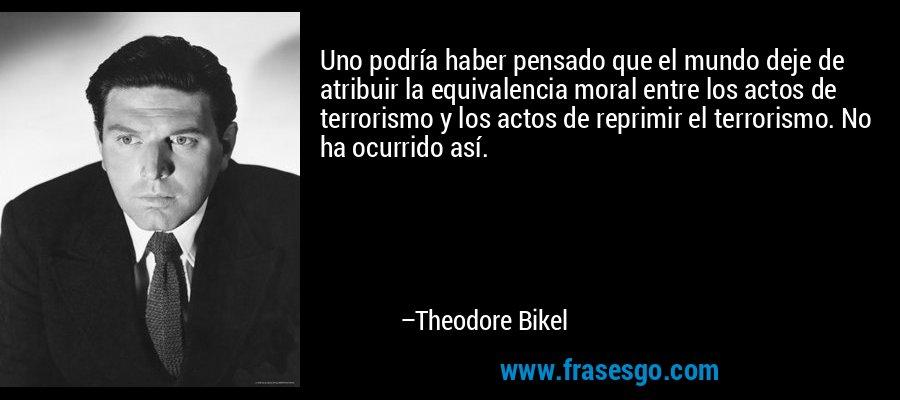 Uno podría haber pensado que el mundo deje de atribuir la equivalencia moral entre los actos de terrorismo y los actos de reprimir el terrorismo. No ha ocurrido así. – Theodore Bikel