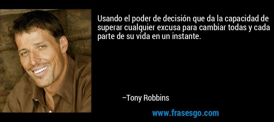 Usando el poder de decisión que da la capacidad de superar cualquier excusa para cambiar todas y cada parte de su vida en un instante. – Tony Robbins