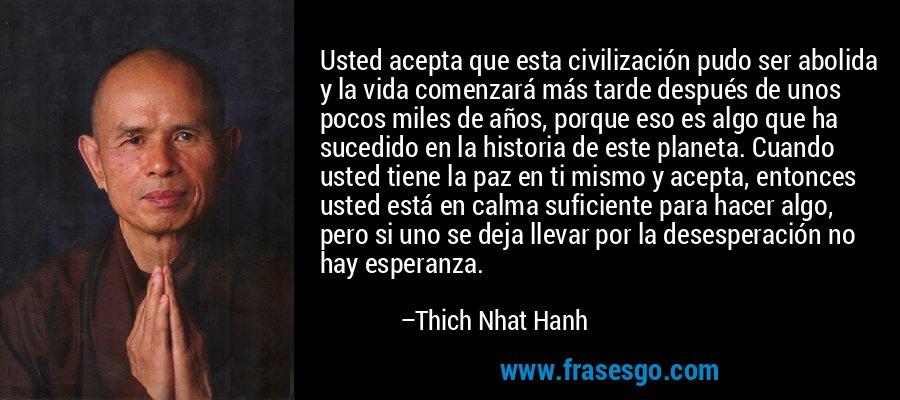 Usted acepta que esta civilización pudo ser abolida y la vida comenzará más tarde después de unos pocos miles de años, porque eso es algo que ha sucedido en la historia de este planeta. Cuando usted tiene la paz en ti mismo y acepta, entonces usted está en calma suficiente para hacer algo, pero si uno se deja llevar por la desesperación no hay esperanza. – Thich Nhat Hanh