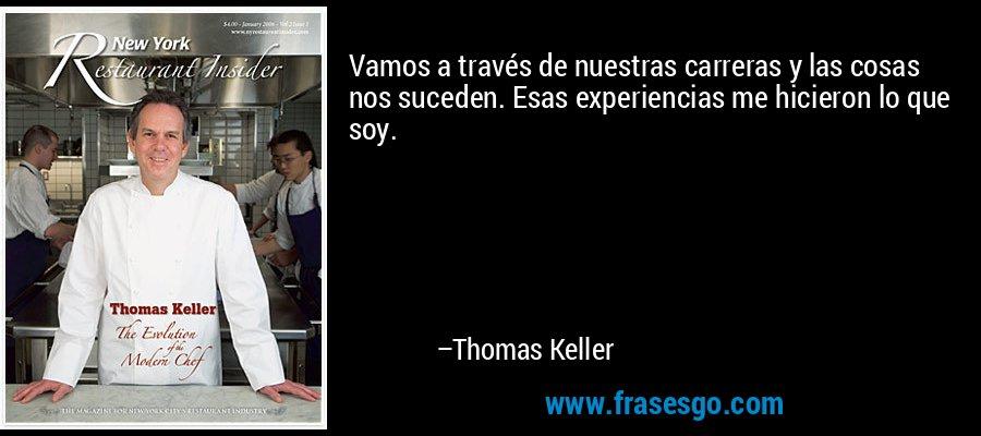 Vamos a través de nuestras carreras y las cosas nos suceden. Esas experiencias me hicieron lo que soy. – Thomas Keller