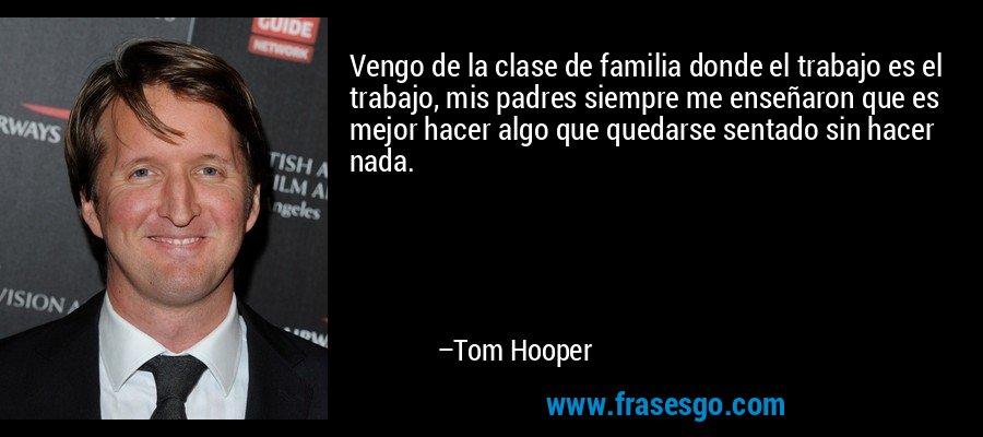 Vengo de la clase de familia donde el trabajo es el trabajo, mis padres siempre me enseñaron que es mejor hacer algo que quedarse sentado sin hacer nada. – Tom Hooper