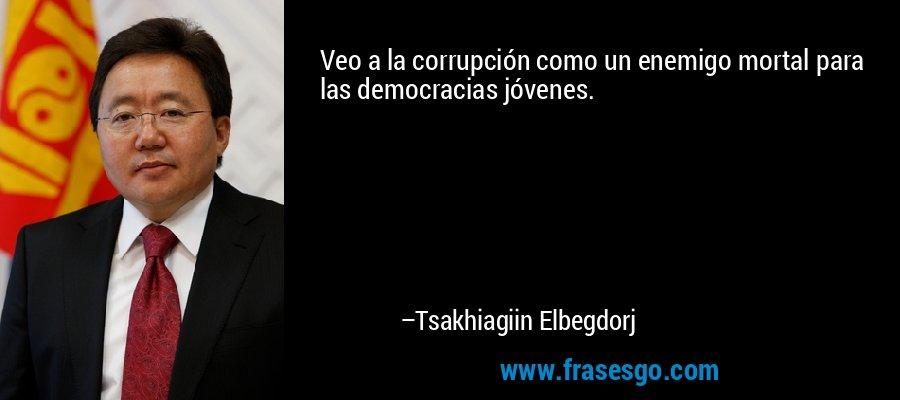 Veo a la corrupción como un enemigo mortal para las democracias jóvenes. – Tsakhiagiin Elbegdorj