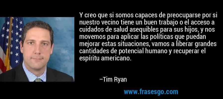 Y creo que si somos capaces de preocuparse por si nuestro vecino tiene un buen trabajo o el acceso a cuidados de salud asequibles para sus hijos, y nos movemos para aplicar las políticas que puedan mejorar estas situaciones, vamos a liberar grandes cantidades de potencial humano y recuperar el espíritu americano. – Tim Ryan