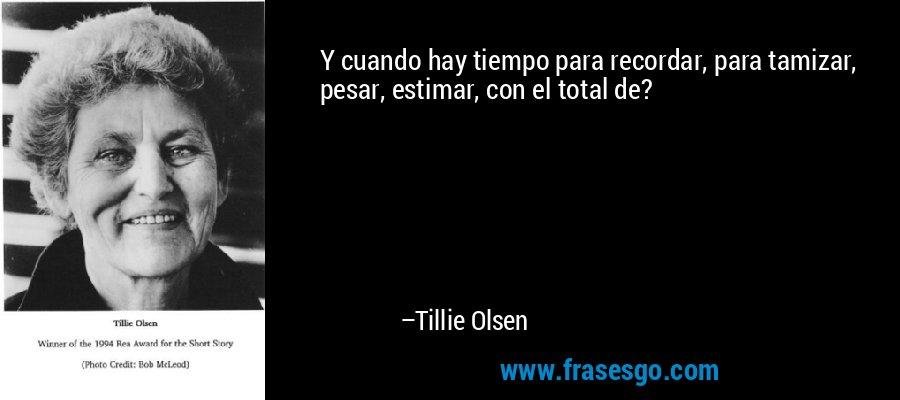 Y cuando hay tiempo para recordar, para tamizar, pesar, estimar, con el total de? – Tillie Olsen