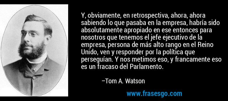 Y, obviamente, en retrospectiva, ahora, ahora sabiendo lo que pasaba en la empresa, habría sido absolutamente apropiado en ese entonces para nosotros que tenemos el jefe ejecutivo de la empresa, persona de más alto rango en el Reino Unido, ven y responder por la política que perseguían. Y nos metimos eso, y francamente eso es un fracaso del Parlamento. – Tom A. Watson