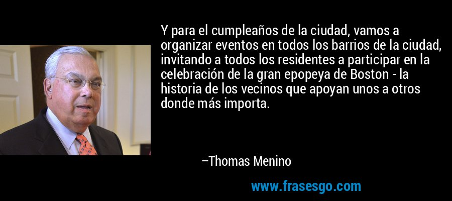 Y para el cumpleaños de la ciudad, vamos a organizar eventos en todos los barrios de la ciudad, invitando a todos los residentes a participar en la celebración de la gran epopeya de Boston - la historia de los vecinos que apoyan unos a otros donde más importa. – Thomas Menino