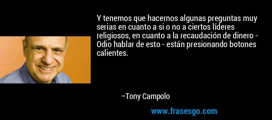 Y tenemos que hacernos algunas preguntas muy serias en cuanto a si o no a ciertos líderes religiosos, en cuanto a la recaudación de dinero - Odio hablar de esto - están presionando botones calientes. – Tony Campolo