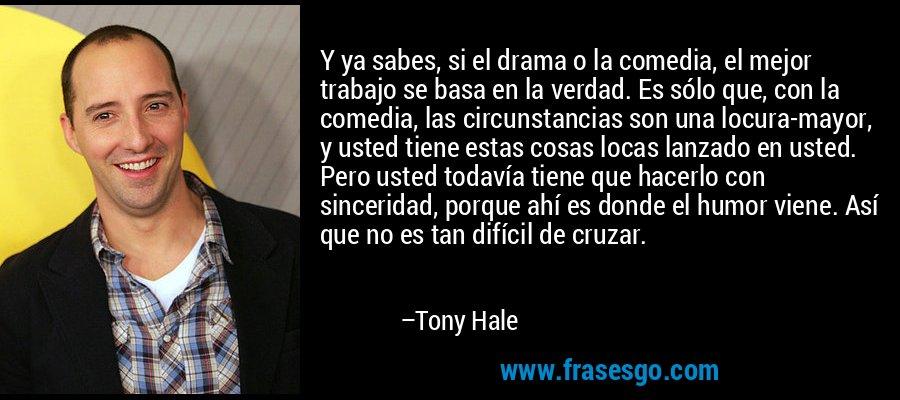 Y ya sabes, si el drama o la comedia, el mejor trabajo se basa en la verdad. Es sólo que, con la comedia, las circunstancias son una locura-mayor, y usted tiene estas cosas locas lanzado en usted. Pero usted todavía tiene que hacerlo con sinceridad, porque ahí es donde el humor viene. Así que no es tan difícil de cruzar. – Tony Hale