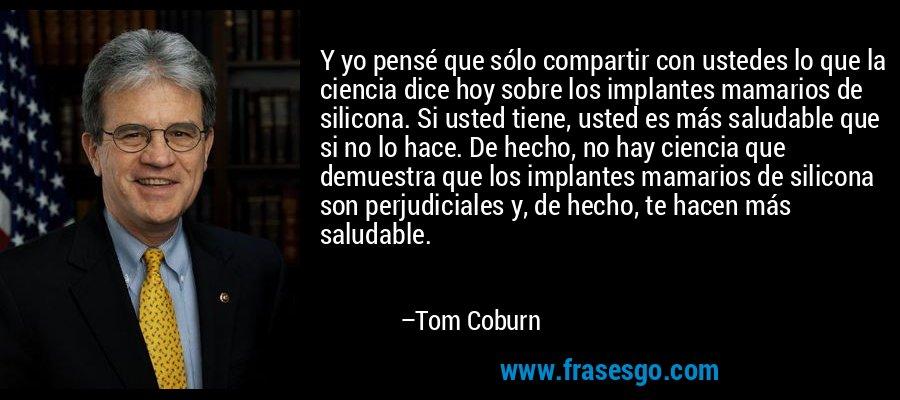 Y yo pensé que sólo compartir con ustedes lo que la ciencia dice hoy sobre los implantes mamarios de silicona. Si usted tiene, usted es más saludable que si no lo hace. De hecho, no hay ciencia que demuestra que los implantes mamarios de silicona son perjudiciales y, de hecho, te hacen más saludable. – Tom Coburn