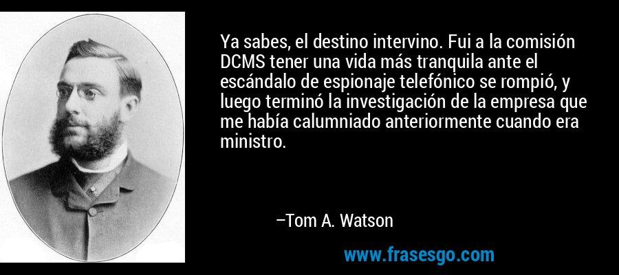 Ya sabes, el destino intervino. Fui a la comisión DCMS tener una vida más tranquila ante el escándalo de espionaje telefónico se rompió, y luego terminó la investigación de la empresa que me había calumniado anteriormente cuando era ministro. – Tom A. Watson