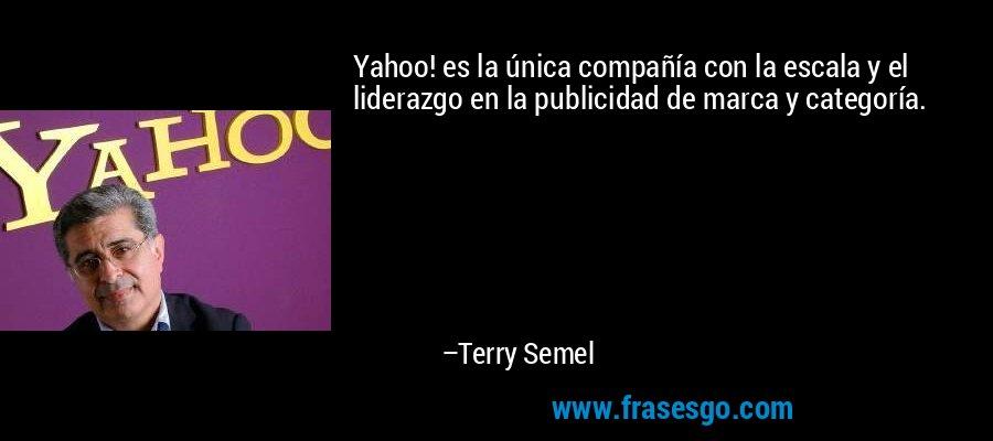 Yahoo! es la única compañía con la escala y el liderazgo en la publicidad de marca y categoría. – Terry Semel