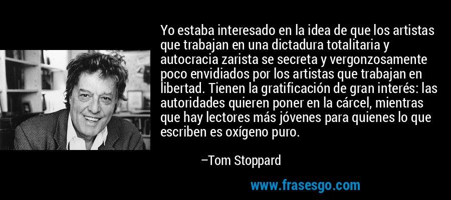 Yo estaba interesado en la idea de que los artistas que trabajan en una dictadura totalitaria y autocracia zarista se secreta y vergonzosamente poco envidiados por los artistas que trabajan en libertad. Tienen la gratificación de gran interés: las autoridades quieren poner en la cárcel, mientras que hay lectores más jóvenes para quienes lo que escriben es oxígeno puro. – Tom Stoppard