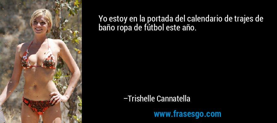 Yo estoy en la portada del calendario de trajes de baño ropa de fútbol este año. – Trishelle Cannatella