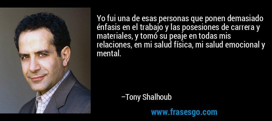 Yo fui una de esas personas que ponen demasiado énfasis en el trabajo y las posesiones de carrera y materiales, y tomó su peaje en todas mis relaciones, en mi salud física, mi salud emocional y mental. – Tony Shalhoub