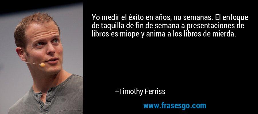 Yo medir el éxito en años, no semanas. El enfoque de taquilla de fin de semana a presentaciones de libros es miope y anima a los libros de mierda. – Timothy Ferriss