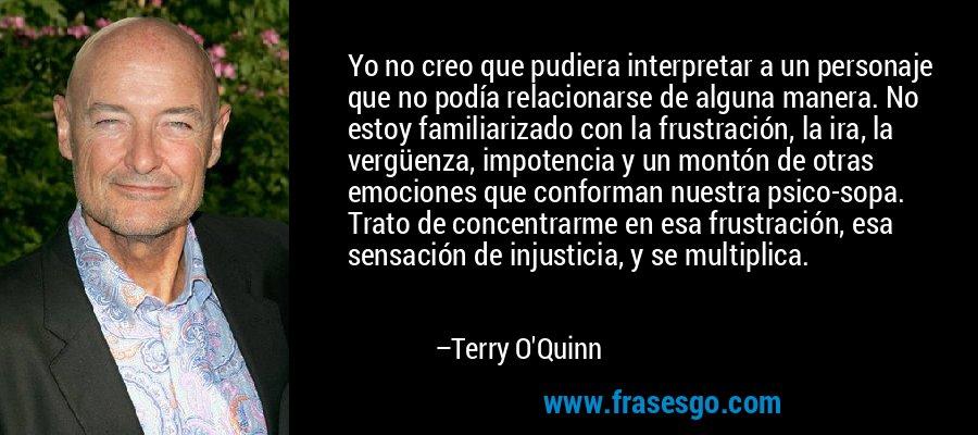 Yo no creo que pudiera interpretar a un personaje que no podía relacionarse de alguna manera. No estoy familiarizado con la frustración, la ira, la vergüenza, impotencia y un montón de otras emociones que conforman nuestra psico-sopa. Trato de concentrarme en esa frustración, esa sensación de injusticia, y se multiplica. – Terry O'Quinn