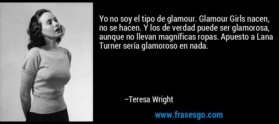 Yo no soy el tipo de glamour. Glamour Girls nacen, no se hacen. Y los de verdad puede ser glamorosa, aunque no llevan magníficas ropas. Apuesto a Lana Turner sería glamoroso en nada. – Teresa Wright