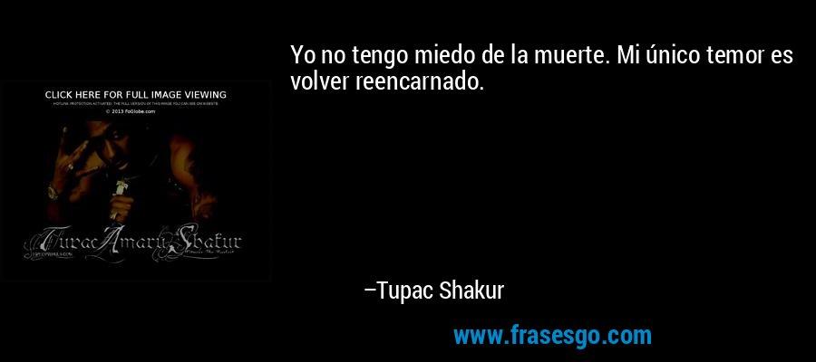 Yo no tengo miedo de la muerte. Mi único temor es volver reencarnado. – Tupac Shakur