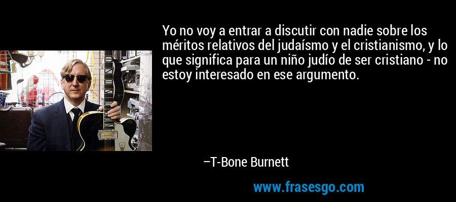 Yo no voy a entrar a discutir con nadie sobre los méritos relativos del judaísmo y el cristianismo, y lo que significa para un niño judío de ser cristiano - no estoy interesado en ese argumento. – T-Bone Burnett