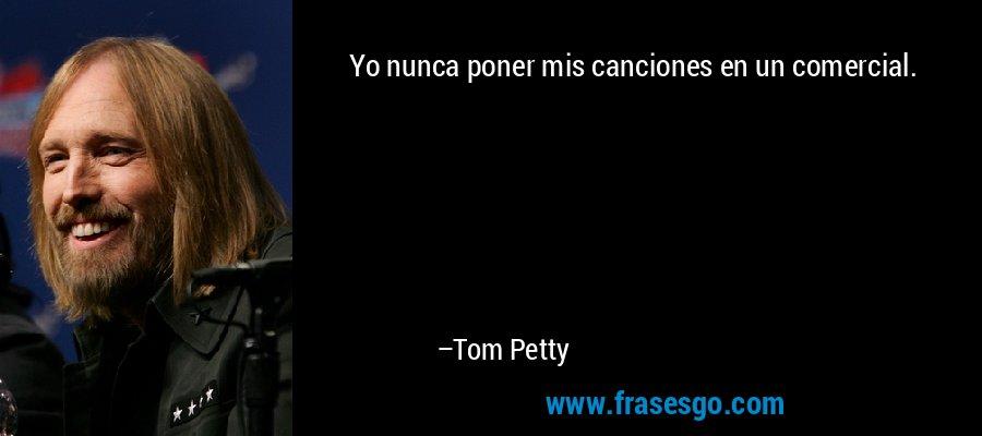 Yo nunca poner mis canciones en un comercial. – Tom Petty