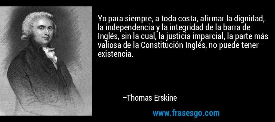 Yo para siempre, a toda costa, afirmar la dignidad, la independencia y la integridad de la barra de Inglés, sin la cual, la justicia imparcial, la parte más valiosa de la Constitución Inglés, no puede tener existencia. – Thomas Erskine