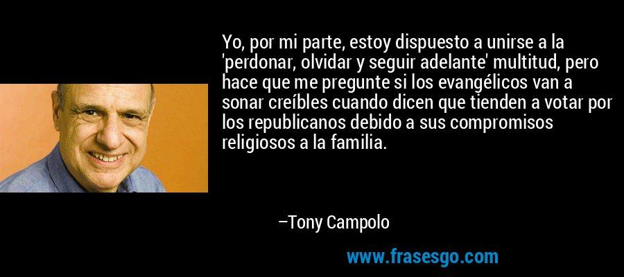 Yo, por mi parte, estoy dispuesto a unirse a la 'perdonar, olvidar y seguir adelante' multitud, pero hace que me pregunte si los evangélicos van a sonar creíbles cuando dicen que tienden a votar por los republicanos debido a sus compromisos religiosos a la familia. – Tony Campolo